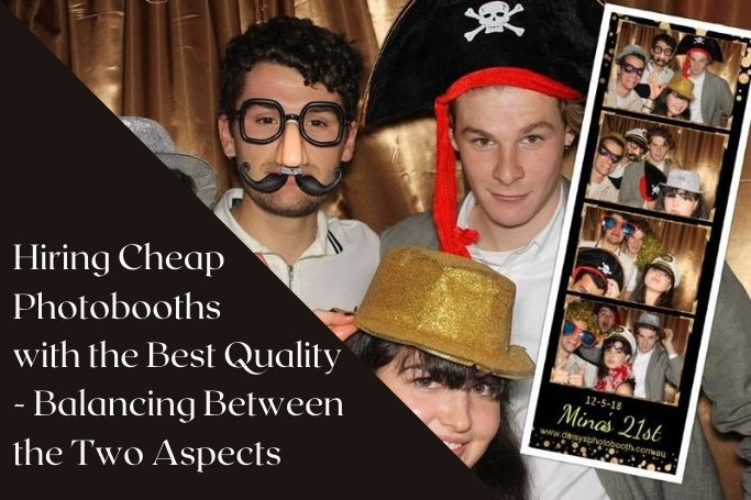 Hiring Cheap Photobooths with the Best Quality - Balancing Between the Two Aspects